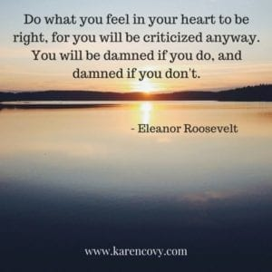 Eleanor Roosevelt quote: Do what you feel in your heart to be right, for you will be criticized anyway.