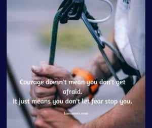 Man harnessing up to climb a mountain with quote: COurage doesn't mean you don't get afraid. It just means you don't let fear stop you.