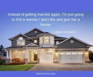 "Beautiful house with divorce quote: ""Instead of getting married again, I'm just going to find a woman I don't like and give her a house."""