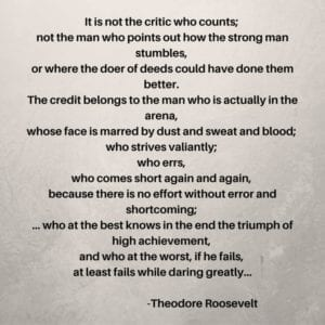 """Man in the Arena Quote by Theodore Roosevelt. """"It is not the critic who counts ... etc"""""""